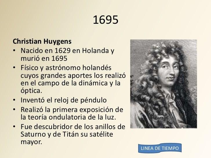 1695 Christian Huygens • Nacido en 1629 en Holanda y   murió en 1695 • Físico y astrónomo holandés   cuyos grandes aportes...