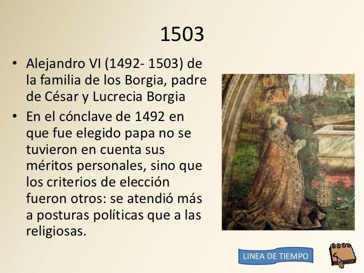 1503 • Alejandro VI (1492- 1503) de   la familia de los Borgia, padre   de César y Lucrecia Borgia • En el cónclave de 149...