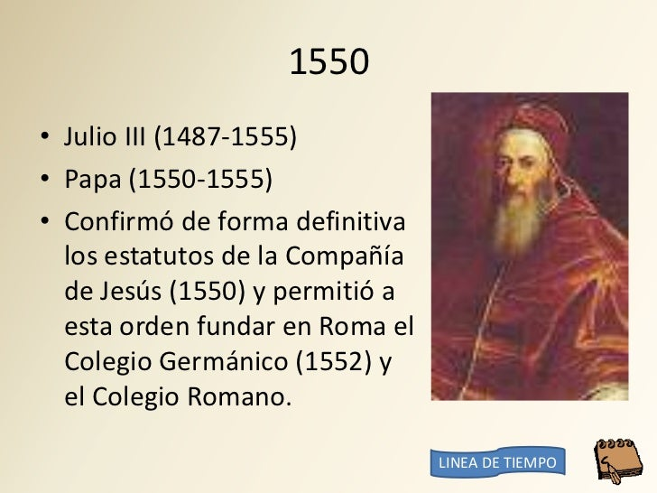 1550 • Julio III (1487-1555) • Papa (1550-1555) • Confirmó de forma definitiva   los estatutos de la Compañía   de Jesús (...