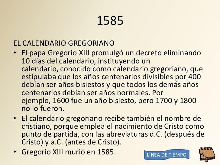 1585 EL CALENDARIO GREGORIANO • El papa Gregorio XIII promulgó un decreto eliminando   10 días del calendario, instituyend...