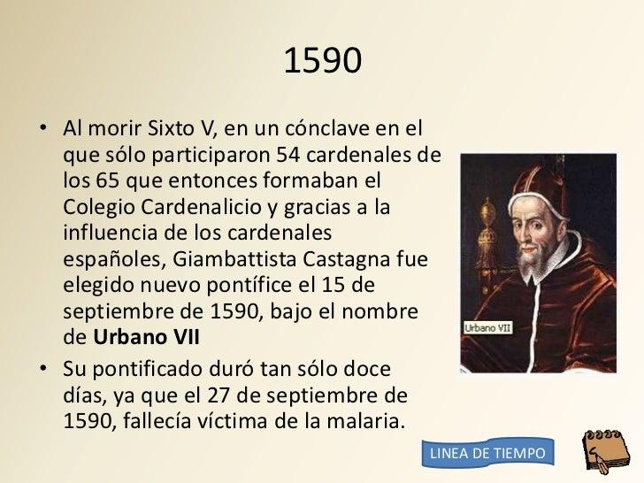 1590 • Al morir Sixto V, en un cónclave en el   que sólo participaron 54 cardenales de   los 65 que entonces formaban el  ...