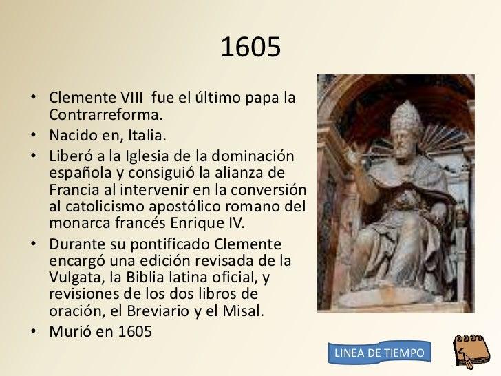 1605 • Clemente VIII fue el último papa la   Contrarreforma. • Nacido en, Italia. • Liberó a la Iglesia de la dominación  ...