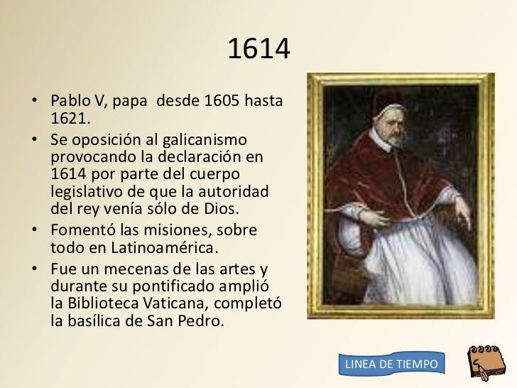 1614 • Pablo V, papa desde 1605 hasta   1621. • Se oposición al galicanismo   provocando la declaración en   1614 por part...