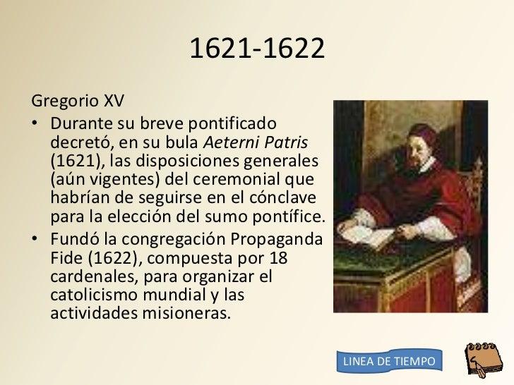 1621-1622 Gregorio XV • Durante su breve pontificado   decretó, en su bula Aeterni Patris   (1621), las disposiciones gene...