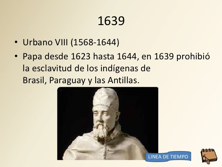 1639 • Urbano VIII (1568-1644) • Papa desde 1623 hasta 1644, en 1639 prohibió   la esclavitud de los indígenas de   Brasil...