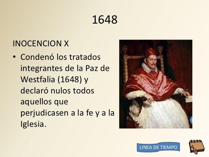 1648 INOCENCION X • Condenó los tratados   integrantes de la Paz de   Westfalia (1648) y   declaró nulos todos   aquellos ...