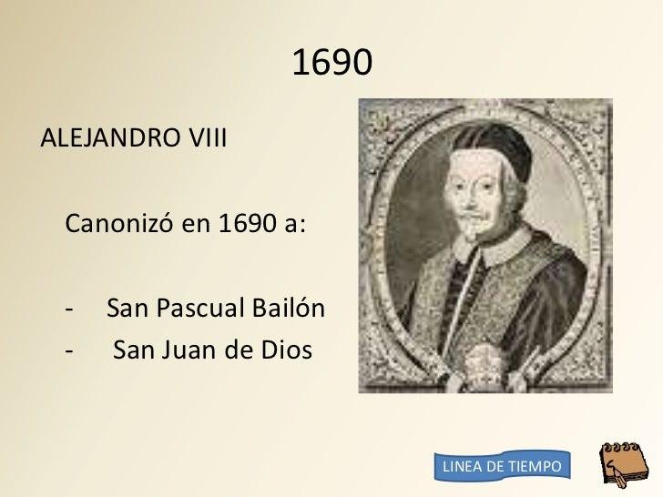 1690 ALEJANDRO VIII   Canonizó en 1690 a:   -   San Pascual Bailón  -   San Juan de Dios                              LINE...