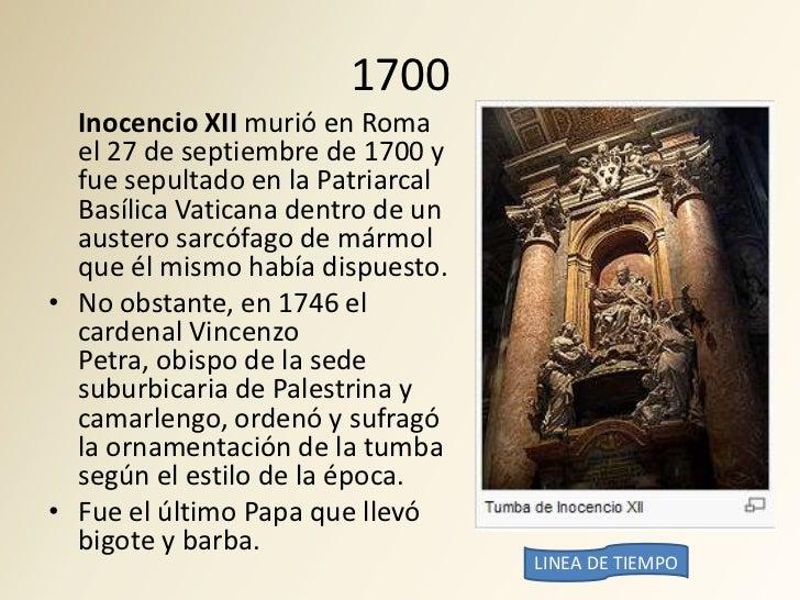 1700   Inocencio XII murió en Roma   el 27 de septiembre de 1700 y   fue sepultado en la Patriarcal   Basílica Vaticana de...
