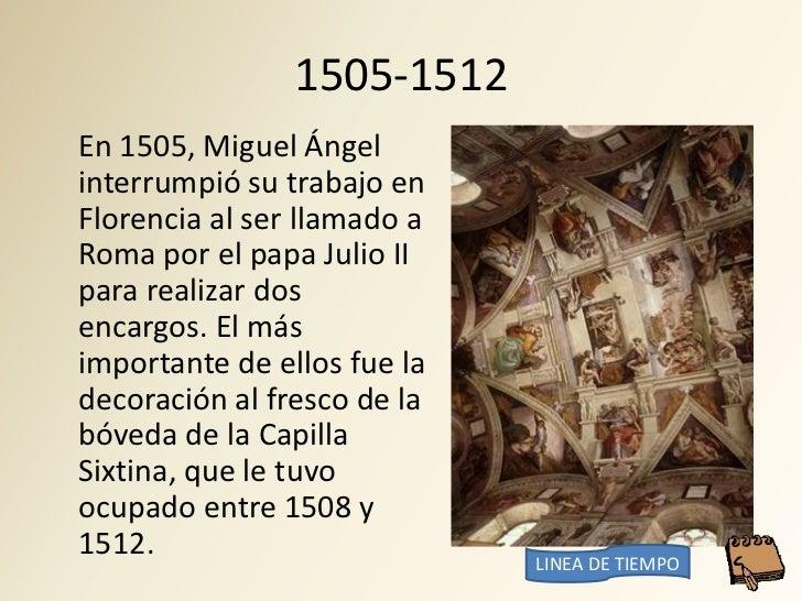 1505-1512 En 1505, Miguel Ángel interrumpió su trabajo en Florencia al ser llamado a Roma por el papa Julio II para realiz...