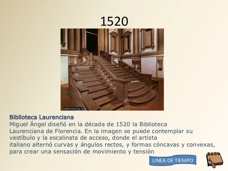 1520     Biblioteca Laurenciana Miguel Ángel diseñó en la década de 1520 la Biblioteca Laurenciana de Florencia. En la ima...