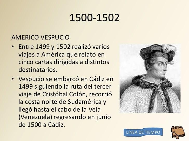 1500-1502 AMERICO VESPUCIO • Entre 1499 y 1502 realizó varios   viajes a América que relató en   cinco cartas dirigidas a ...