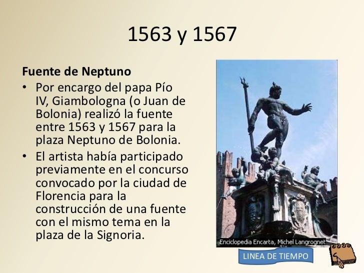1563 y 1567 Fuente de Neptuno • Por encargo del papa Pío   IV, Giambologna (o Juan de   Bolonia) realizó la fuente   entre...