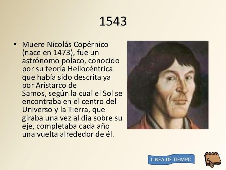 1543 • Muere Nicolás Copérnico   (nace en 1473), fue un   astrónomo polaco, conocido   por su teoría Heliocéntrica   que h...