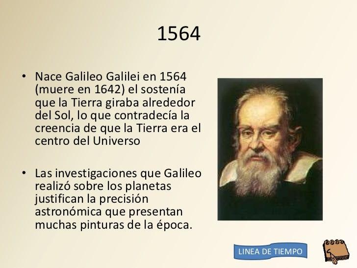 1564 • Nace Galileo Galilei en 1564   (muere en 1642) el sostenía   que la Tierra giraba alrededor   del Sol, lo que contr...