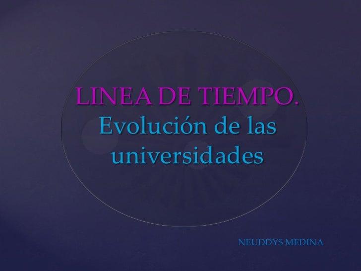 LINEA DE TIEMPO.  Evolución de las   universidades             NEUDDYS MEDINA