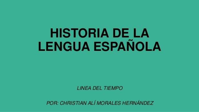 HISTORIA DE LA LENGUA ESPAÑOLA LINEA DEL TIEMPO POR: CHRISTIAN ALÍ MORALES HERNÁNDEZ