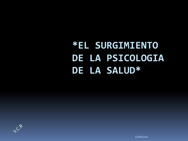 17/08/2010<br />*EL SURGIMIENTO DE LA PSICOLOGIA DE LA SALUD*<br />Y.C.R<br />