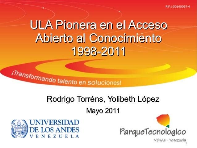 ULA Pionera en el Acceso Abierto al Conocimiento        1998-2011  Rodrigo Torréns, Yolibeth López            Mayo 2011   ...