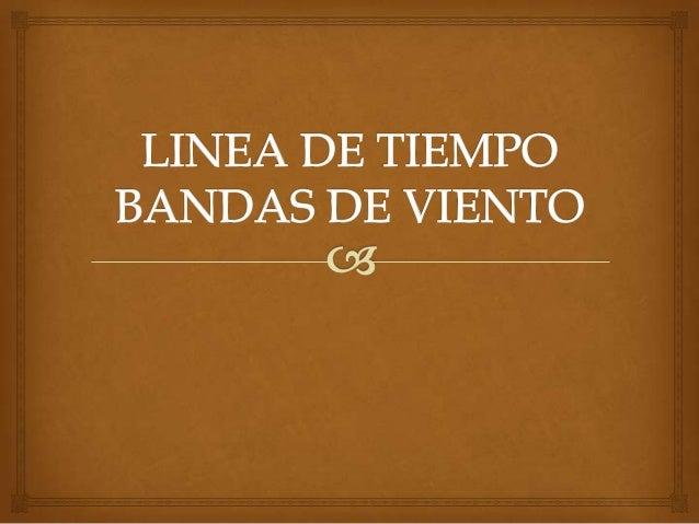  LINEA DE TIEMPO BANDAS DE VIENTO Desde finales del s. XVII, a las agrupaciones musicales de viento y percusión se les de...