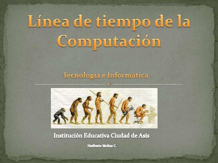 Línea de tiempo de la<br />Computación<br />Tecnología e Informática<br />Institución Educativa Ciudad de Asís<br />Heribe...