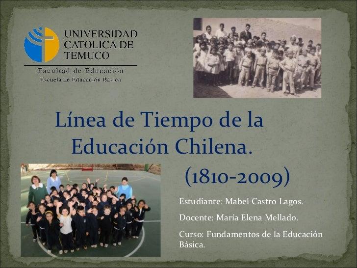 <ul><li>Línea de Tiempo de la Educación Chilena.  </li></ul><ul><li>(1810-2009) </li></ul>Estudiante: Mabel Castro Lagos. ...