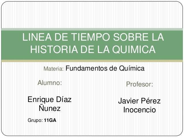 LINEA DE TIEMPO SOBRE LA  HISTORIA DE LA QUIMICA  Materia: Fundamentos de Química  Alumno:  Enrique Díaz  Ñunez  Profesor:...