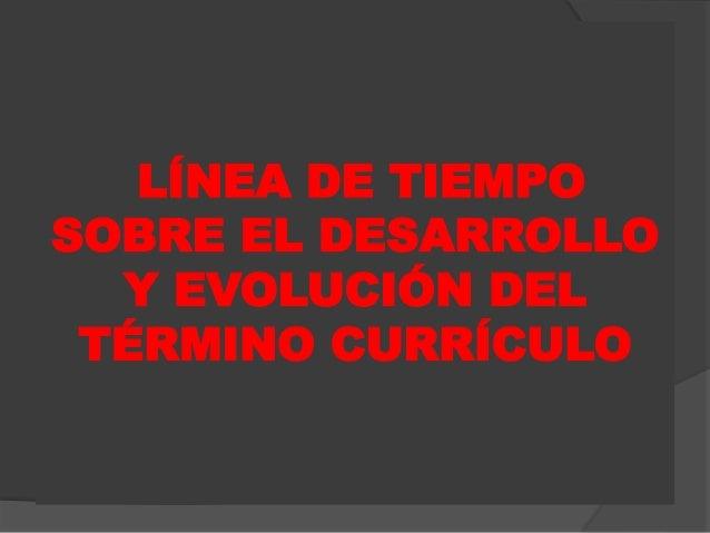 LÍNEA DE TIEMPO SOBRE EL DESARROLLO Y EVOLUCIÓN DEL TÉRMINO CURRÍCULO