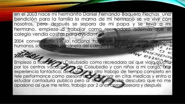 en el 2003 nace mi hermanito Daniel Fernando Baquero Flechas una bendición para la familia la mama de mi hermano se va viv...