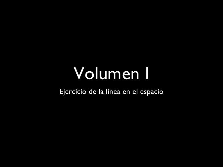 Volumen I <ul><li>Ejercicio de la línea en el espacio </li></ul>