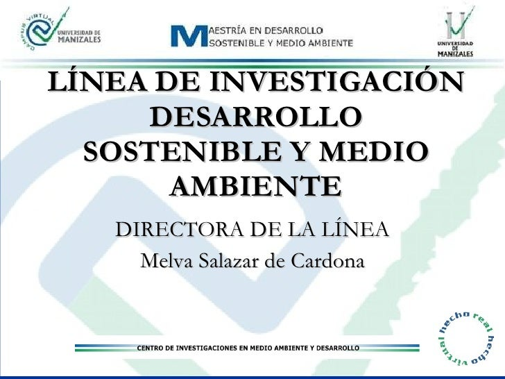 LÍNEA DE INVESTIGACIÓN DESARROLLO SOSTENIBLE Y MEDIO AMBIENTE DIRECTORA DE LA LÍNEA Melva Salazar de Cardona