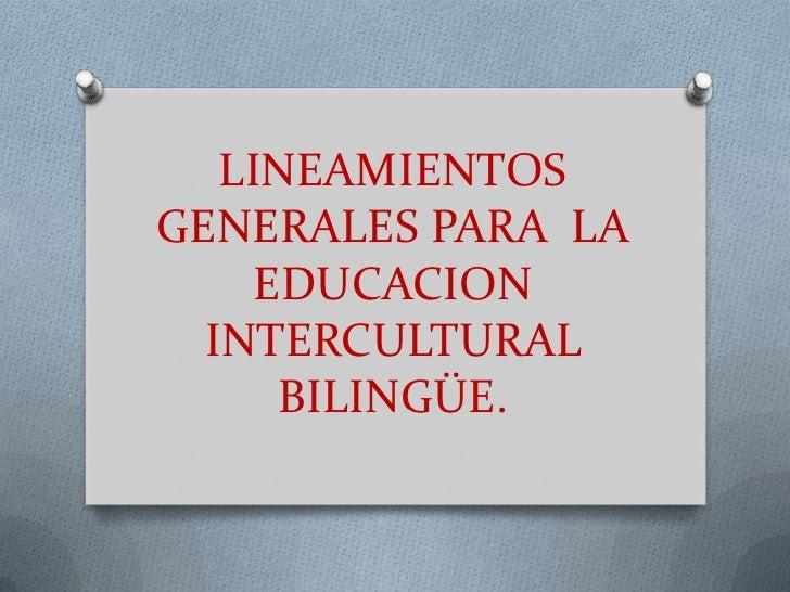 LINEAMIENTOSGENERALES PARA LA     EDUCACION  INTERCULTURAL      BILINGÜE.