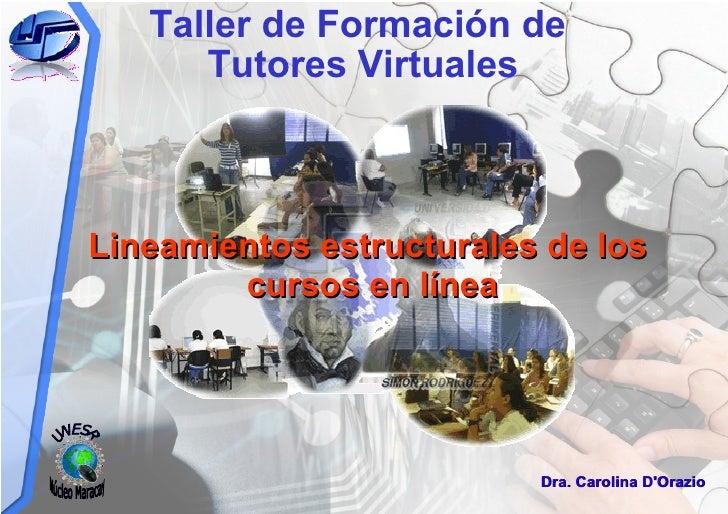 Taller de Formación de  Tutores Virtuales Dra. Carolina D'Orazio Lineamientos estructurales de los cursos en línea UNESR N...
