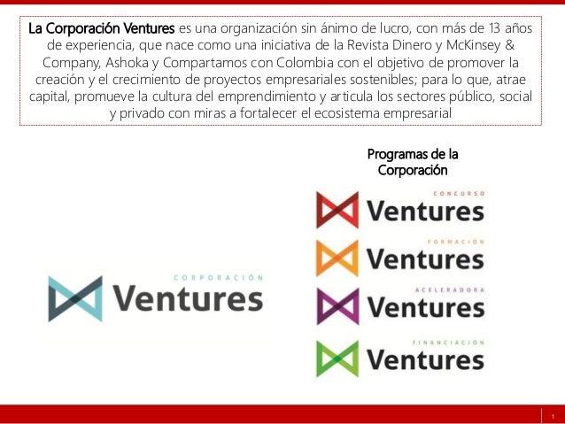 1 La Corporación Ventures es una organización sin ánimo de lucro, con más de 13 años de experiencia, que nace como una ini...