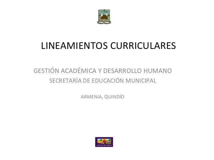LINEAMIENTOS CURRICULARESGESTIÓN ACADÉMICA Y DESARROLLO HUMANO    SECRETARÍA DE EDUCACIÓN MUNICIPAL             ARMENIA, Q...