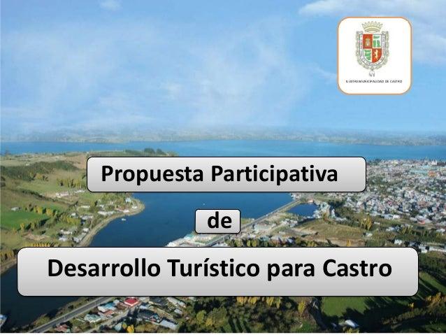 ILUSTRE MUNICIPALIDAD DE CASTRO    Propuesta Participativa              deDesarrollo Turístico para Castro
