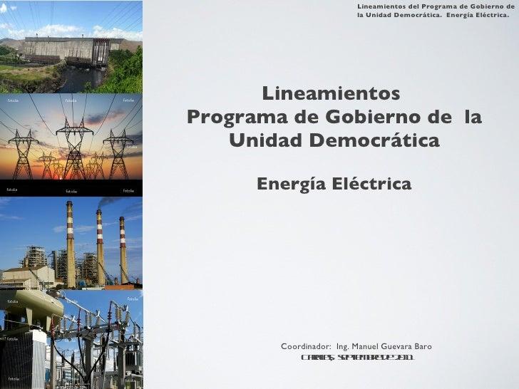 Lineamientos  Programa de Gobierno de  la Unidad Democrática Energía Eléctrica Coordinador:  Ing. Manuel Guevara Baro Cara...