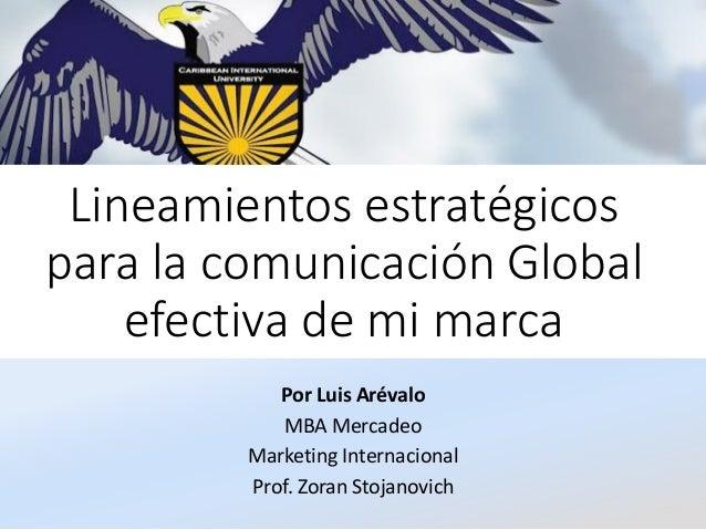 Lineamientos estratégicos para la comunicación Global efectiva de mi marca Por Luis Arévalo MBA Mercadeo Marketing Interna...