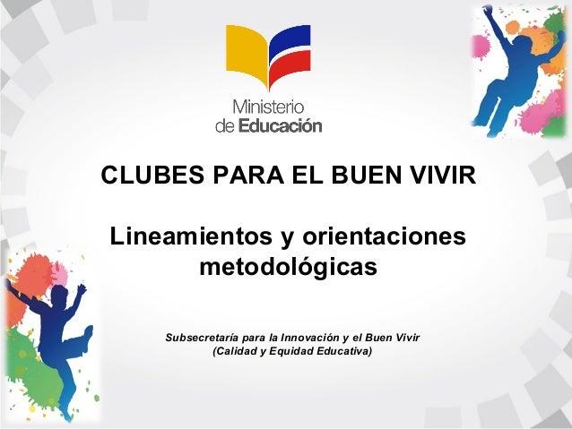 CLUBES PARA EL BUEN VIVIR Lineamientos y orientaciones metodológicas Subsecretaría para la Innovación y el Buen Vivir (Cal...