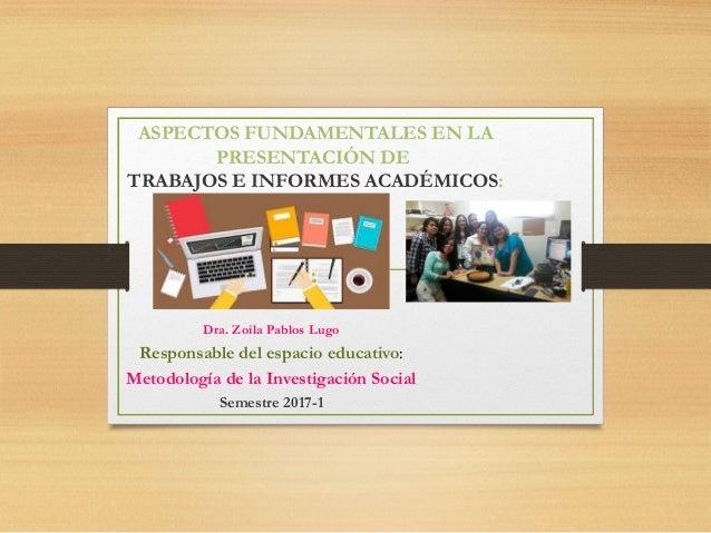 ASPECTOS FUNDAMENTALES EN LA PRESENTACIÓN DE TRABAJOS E INFORMES ACADÉMICOS: Dra. Zoila Pablos Lugo Responsable del espaci...