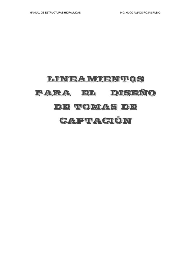 MANUAL DE ESTRUCTURAS HIDRAULICAS ING. HUGO AMADO ROJAS RUBIO LINEAMIENT0S PARA EL DISEÑO DE TOMAS DE CAPTACIÓN