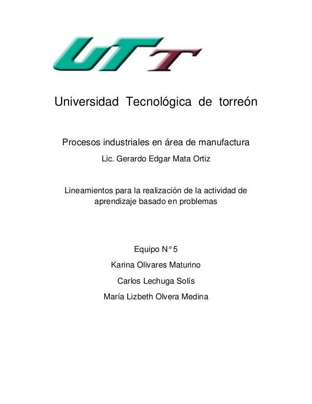 Universidad Tecnológica de torreón Procesos industriales en área de manufactura Lic. Gerardo Edgar Mata Ortiz Lineamientos...