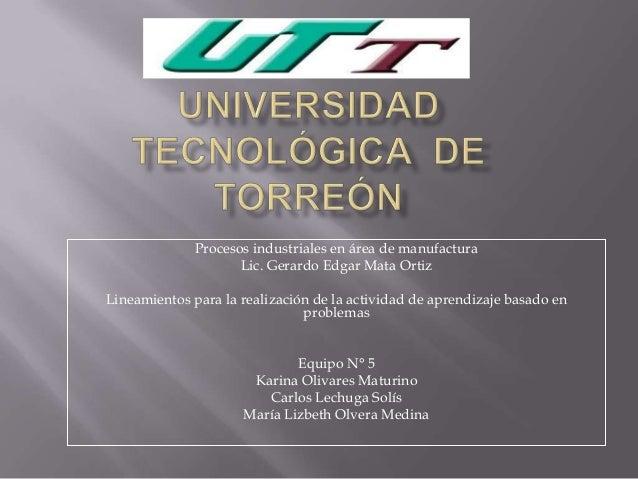 Procesos industriales en área de manufactura Lic. Gerardo Edgar Mata Ortiz Lineamientos para la realización de la activida...