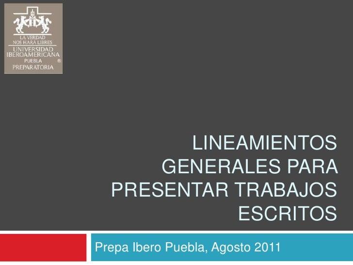 Lineamientos generales para presentar trabajos escritos<br />Prepa Ibero Puebla, Agosto 2011<br />
