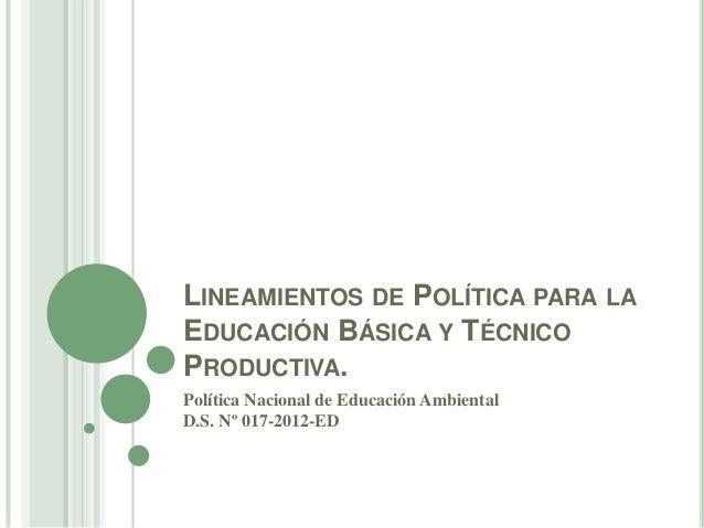 LINEAMIENTOS DE POLÍTICA PARA LAEDUCACIÓN BÁSICA Y TÉCNICOPRODUCTIVA.Política Nacional de Educación AmbientalD.S. Nº 017-2...