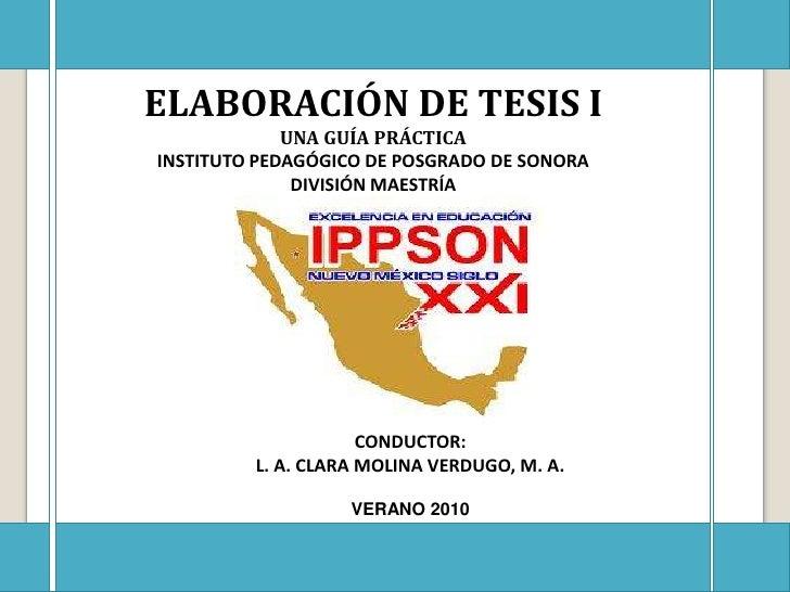 ELABORACIÓN DE TESIS I<br />UNA GUÍA PRÁCTICA<br />INSTITUTO PEDAGÓGICO DE POSGRADO DE SONORA<br />DIVISIÓN MAESTRÍA<br />...
