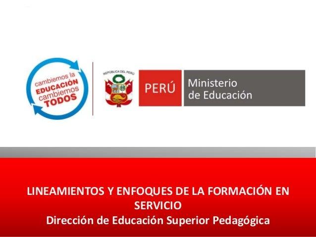 LINEAMIENTOS Y ENFOQUES DE LA FORMACIÓN EN SERVICIO Dirección de Educación Superior Pedagógica