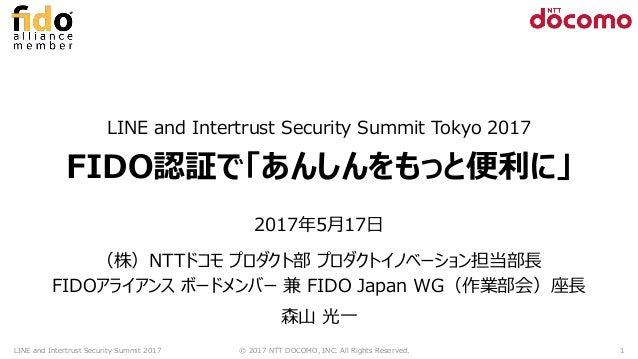 LINE and Intertrust Security Summit Tokyo 2017 FIDO認証で「あんしんをもっと便利に」 2017年5月17日 (株)NTTドコモ プロダクト部 プロダクトイノベーション担当部長 FIDOアライアン...