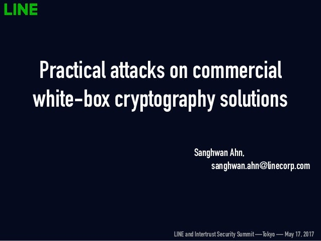 Practical attacks on commercial white-box cryptography solutions Sanghwan Ahn, セキュリティ室 sanghwan.ahn@linecorp.com LINE and ...