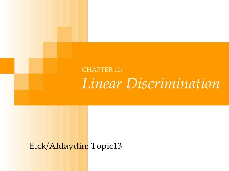 CHAPTER 10: Linear Discrimination Eick/Aldaydin: Topic13