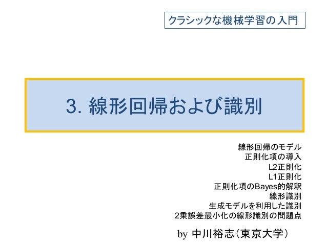 3. 線形回帰および識別 線形回帰のモデル 正則化項の導入 L2正則化 L1正則化 正則化項のBayes的解釈 線形識別 生成モデルを利用した識別 2乗誤差最小化の線形識別の問題点 クラシックな機械学習の入門 by 中川裕志(東京大学)